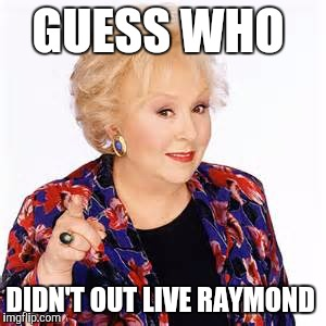 Doris roberts  | GUESS WHO DIDN'T OUT LIVE RAYMOND | image tagged in doris roberts,died in 2016,raymond  guess who,memes,funny | made w/ Imgflip meme maker