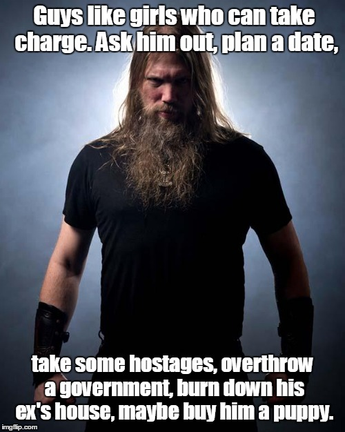 Overly manly metal musician | Guys like girls who can take charge. Ask him out, plan a date, take some hostages, overthrow a government, burn down his ex's house, maybe b | image tagged in overly manly metal musician | made w/ Imgflip meme maker