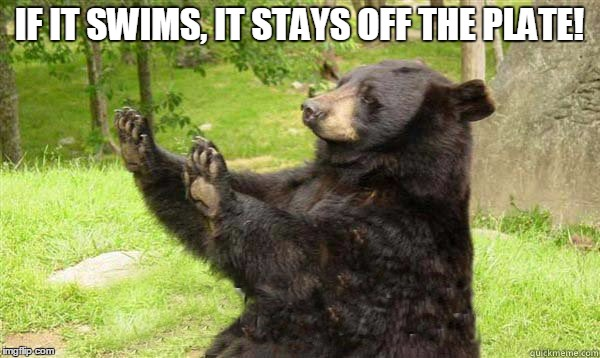 No Bear Blank | IF IT SWIMS, IT STAYS OFF THE PLATE! | image tagged in no bear blank | made w/ Imgflip meme maker
