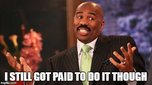 Steve Harvey Meme | I STILL GOT PAID TO DO IT THOUGH | image tagged in memes,steve harvey | made w/ Imgflip meme maker
