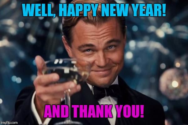 Leonardo Dicaprio Cheers Meme | WELL, HAPPY NEW YEAR! AND THANK YOU! | image tagged in memes,leonardo dicaprio cheers | made w/ Imgflip meme maker