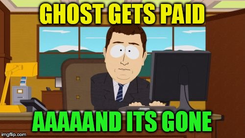 Aaaaand Its Gone Meme | GHOST GETS PAID AAAAAND ITS GONE | image tagged in memes,aaaaand its gone | made w/ Imgflip meme maker