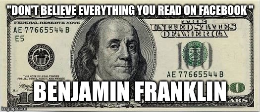 "Ben | ""DON'T BELIEVE EVERYTHING YOU READ ON FACEBOOK "" BENJAMIN FRANKLIN 