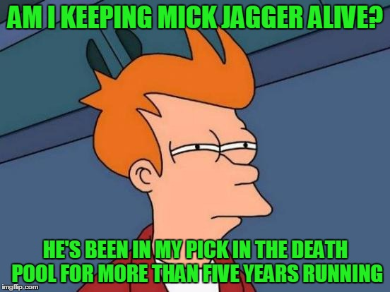 How Is Mick Jaggar Still Alive? | AM I KEEPING MICK JAGGER ALIVE? HE'S BEEN IN MY PICK IN THE DEATH POOL FOR MORE THAN FIVE YEARS RUNNING | image tagged in memes,futurama fry,celebrity death pool,celebrity deaths,mick jagger,i'm at a loss | made w/ Imgflip meme maker