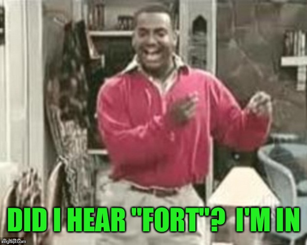 "DID I HEAR ""FORT""?  I'M IN 