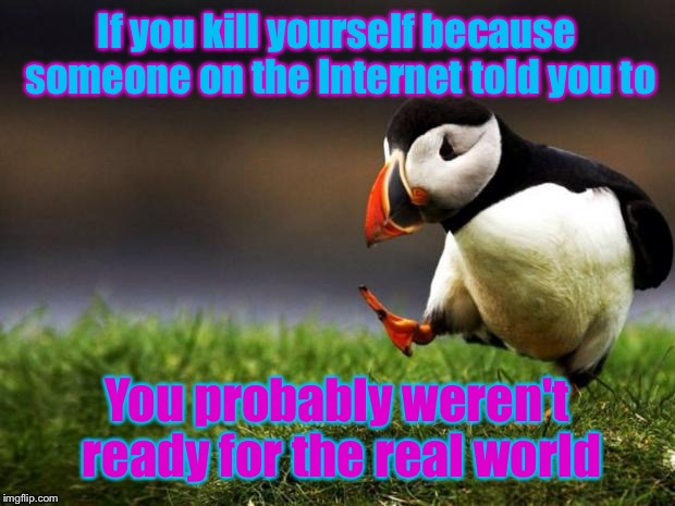 Unpopular Opinion Puffin Meme | If you kill yourself because someone on the Internet told you to You probably weren't ready for the real world | image tagged in memes,unpopular opinion puffin | made w/ Imgflip meme maker
