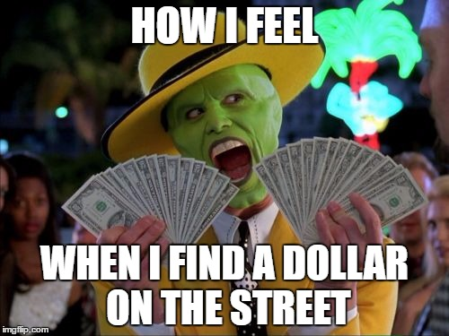 Money Money |  HOW I FEEL; WHEN I FIND A DOLLAR ON THE STREET | image tagged in memes,money money | made w/ Imgflip meme maker