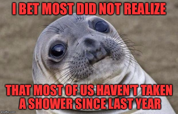 Dirty people everywhere!  Happy new year! | I BET MOST DID NOT REALIZE THAT MOST OF US HAVEN'T TAKEN A SHOWER SINCE LAST YEAR | image tagged in memes,awkward moment sealion | made w/ Imgflip meme maker