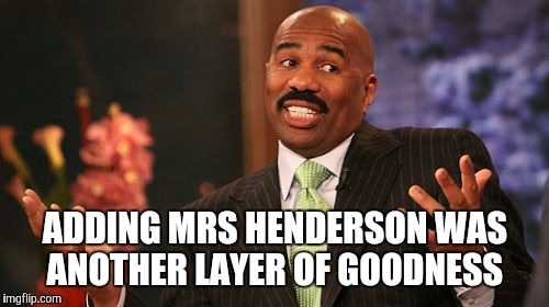 Steve Harvey Meme | ADDING MRS HENDERSON WAS ANOTHER LAYER OF GOODNESS | image tagged in memes,steve harvey | made w/ Imgflip meme maker