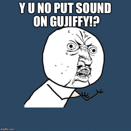 Y U No Meme | Y U NO PUT SOUND ON GUJIFFY!? | image tagged in memes,y u no | made w/ Imgflip meme maker