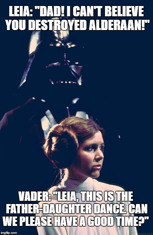"Vader and his Princess | LEIA: ""DAD! I CAN'T BELIEVE YOU DESTROYED ALDERAAN!"" VADER: ""LEIA, THIS IS THE FATHER-DAUGHTER DANCE. CAN WE PLEASE HAVE A GOOD TIME?"" 