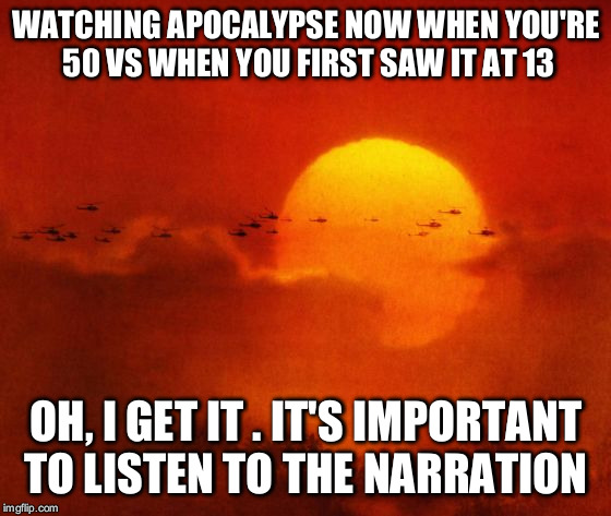 Apocalypse Now | WATCHING APOCALYPSE NOW WHEN YOU'RE 50 VS WHEN YOU FIRST SAW IT AT 13 OH, I GET IT . IT'S IMPORTANT TO LISTEN TO THE NARRATION | image tagged in apocalypse now | made w/ Imgflip meme maker