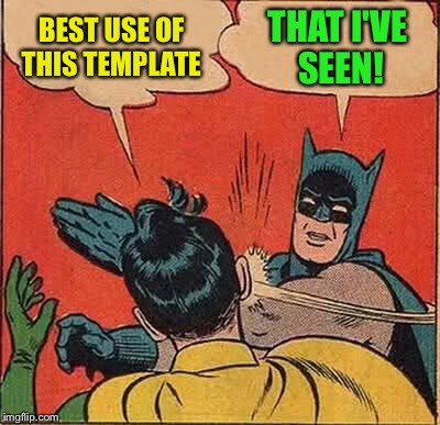 Batman Slapping Robin Meme | BEST USE OF THIS TEMPLATE THAT I'VE SEEN! | image tagged in memes,batman slapping robin | made w/ Imgflip meme maker