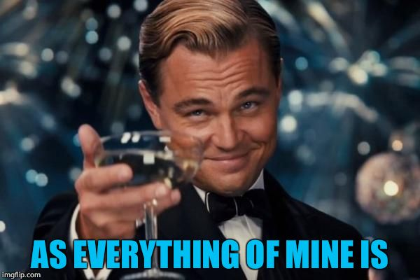 Leonardo Dicaprio Cheers Meme | AS EVERYTHING OF MINE IS | image tagged in memes,leonardo dicaprio cheers | made w/ Imgflip meme maker