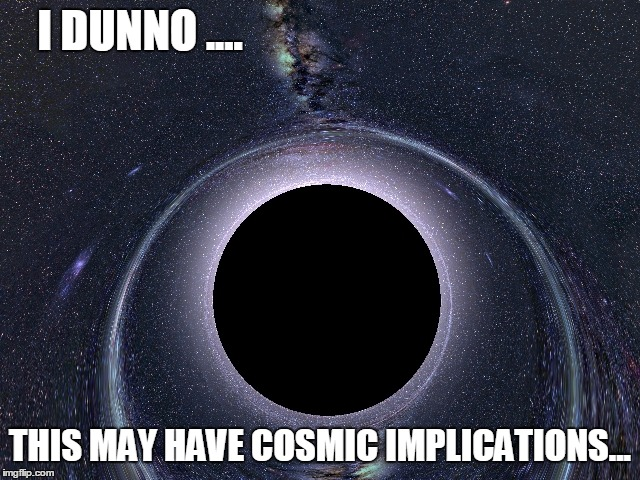 I DUNNO .... THIS MAY HAVE COSMIC IMPLICATIONS... | made w/ Imgflip meme maker