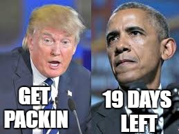 Just trying to get on some nerves |  GET PACKIN; 19 DAYS LEFT | image tagged in trump obama | made w/ Imgflip meme maker