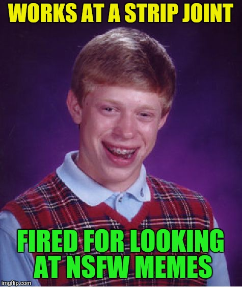 Bad Luck Brian Meme | WORKS AT A STRIP JOINT FIRED FOR LOOKING AT NSFW MEMES | image tagged in memes,bad luck brian | made w/ Imgflip meme maker