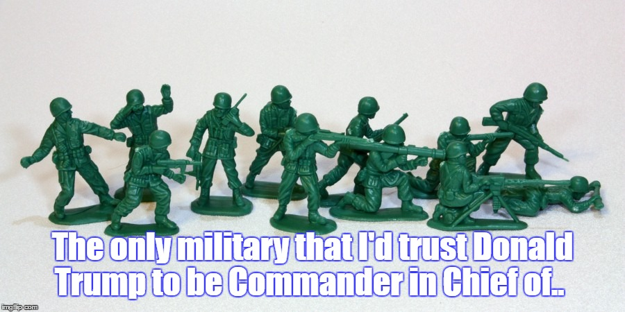 The Commander In Chief. |  The only military that I'd trust Donald Trump to be Commander in Chief of.. | image tagged in trump,commander in chief,2017,nevermypresident | made w/ Imgflip meme maker