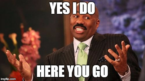 Steve Harvey Meme | YES I DO HERE YOU GO | image tagged in memes,steve harvey | made w/ Imgflip meme maker