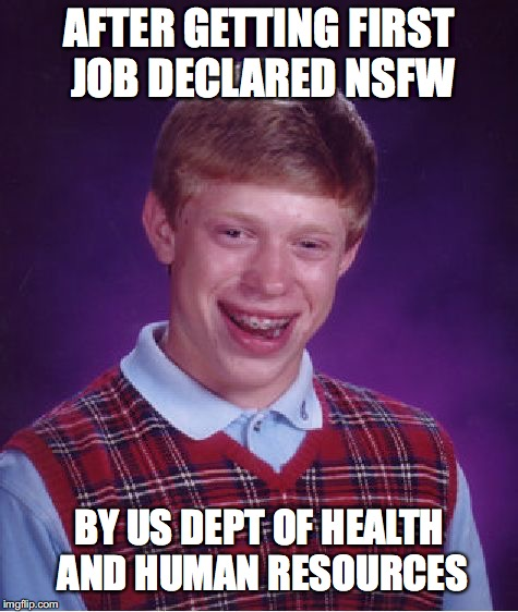 Bad Luck Brian Meme | AFTER GETTING FIRST JOB DECLARED NSFW BY US DEPT OF HEALTH AND HUMAN RESOURCES | image tagged in memes,bad luck brian | made w/ Imgflip meme maker
