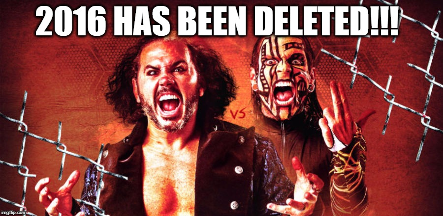 2016 deleted! | 2016 HAS BEEN DELETED!!! | image tagged in matt hardy,deleted,delete,happy new year | made w/ Imgflip meme maker