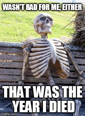 Waiting Skeleton Meme | WASN'T BAD FOR ME, EITHER THAT WAS THE YEAR I DIED | image tagged in memes,waiting skeleton | made w/ Imgflip meme maker
