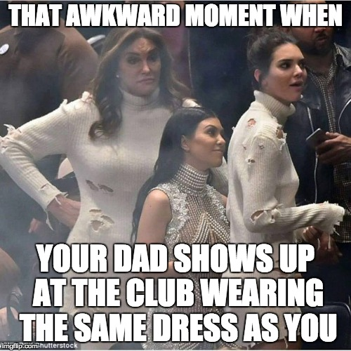 Caitlyn Jenner | THAT AWKWARD MOMENT WHEN YOUR DAD SHOWS UP AT THE CLUB WEARING THE SAME DRESS AS YOU | image tagged in caitlyn jenner | made w/ Imgflip meme maker