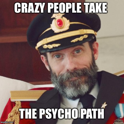 All I know is Img is filled with all kinds of crazies. And we all took the same path and ended up here | CRAZY PEOPLE TAKE THE PSYCHO PATH | image tagged in captain obvious | made w/ Imgflip meme maker