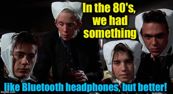We had great looking clothes, cool hair cuts and awesome music, too! (Notice: This title contains lethal amounts of sarcasm) | In the 80's, we had something like Bluetooth headphones, but better! | image tagged in 80s,memes,evilmandoevil,weird science,funny | made w/ Imgflip meme maker