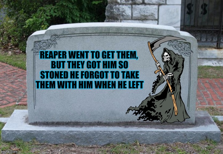 REAPER WENT TO GET THEM, BUT THEY GOT HIM SO STONED HE FORGOT TO TAKE THEM WITH HIM WHEN HE LEFT | made w/ Imgflip meme maker