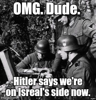 _760550...my.jpg | OMG. Dude. Hitler says we're on Isreal's side now. | image tagged in _760550myjpg | made w/ Imgflip meme maker