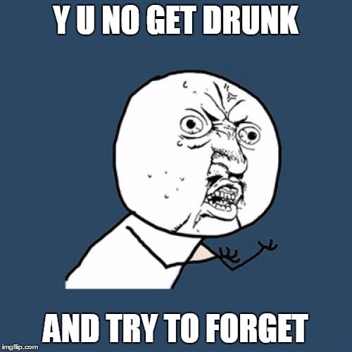 Y U No Meme | Y U NO GET DRUNK AND TRY TO FORGET | image tagged in memes,y u no | made w/ Imgflip meme maker
