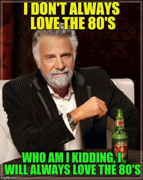 The Most Interesting Man In The World Meme | I DON'T ALWAYS LOVE THE 80'S WHO AM I KIDDING, I WILL ALWAYS LOVE THE 80'S | image tagged in memes,the most interesting man in the world | made w/ Imgflip meme maker