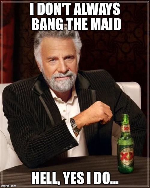 The Most Interesting Man In The World Meme | I DON'T ALWAYS BANG THE MAID HELL, YES I DO... | image tagged in memes,the most interesting man in the world | made w/ Imgflip meme maker