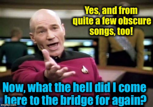 Picard Wtf Meme | Yes, and from quite a few obscure songs, too! Now, what the hell did I come here to the bridge for again? | image tagged in memes,picard wtf | made w/ Imgflip meme maker
