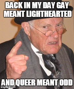 Back In My Day Meme | BACK IN MY DAY GAY MEANT LIGHTHEARTED AND QUEER MEANT ODD | image tagged in memes,back in my day | made w/ Imgflip meme maker