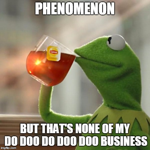But Thats None Of My Business Meme | PHENOMENON BUT THAT'S NONE OF MY DO DOO DO DOO DOO BUSINESS | image tagged in memes,but thats none of my business,kermit the frog | made w/ Imgflip meme maker