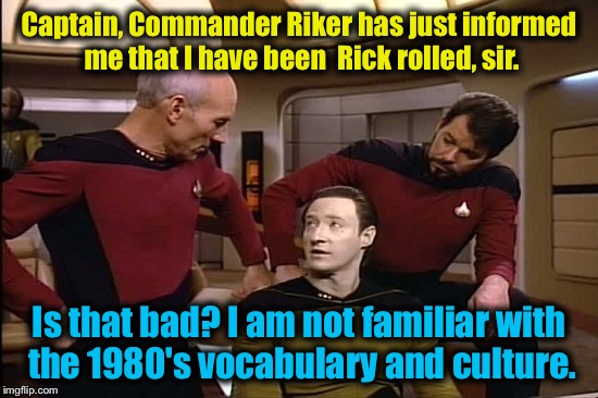 Captain, Commander Riker has just informed me that I have been  Rick rolled, sir. Is that bad? I am not familiar with the 1980's vocabulary  | made w/ Imgflip meme maker