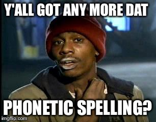 Y'all Got Any More Of That Meme | Y'ALL GOT ANY MORE DAT PHONETIC SPELLING? | image tagged in memes,yall got any more of | made w/ Imgflip meme maker