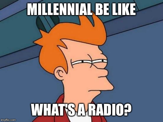 Futurama Fry Meme | MILLENNIAL BE LIKE WHAT'S A RADIO? | image tagged in memes,futurama fry | made w/ Imgflip meme maker