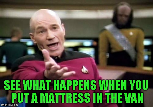 Picard Wtf Meme | SEE WHAT HAPPENS WHEN YOU PUT A MATTRESS IN THE VAN | image tagged in memes,picard wtf | made w/ Imgflip meme maker