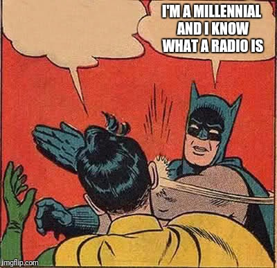 Batman Slapping Robin Meme | I'M A MILLENNIAL AND I KNOW WHAT A RADIO IS | image tagged in memes,batman slapping robin | made w/ Imgflip meme maker
