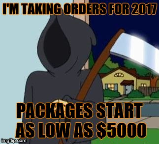 FG Death | I'M TAKING ORDERS FOR 2017 PACKAGES START AS LOW AS $5000 | image tagged in fg death | made w/ Imgflip meme maker