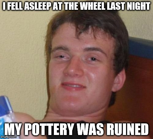 10 Guy Meme | I FELL ASLEEP AT THE WHEEL LAST NIGHT MY POTTERY WAS RUINED | image tagged in memes,10 guy | made w/ Imgflip meme maker