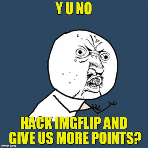 Y U No Meme | Y U NO HACK IMGFLIP AND GIVE US MORE POINTS? | image tagged in memes,y u no | made w/ Imgflip meme maker