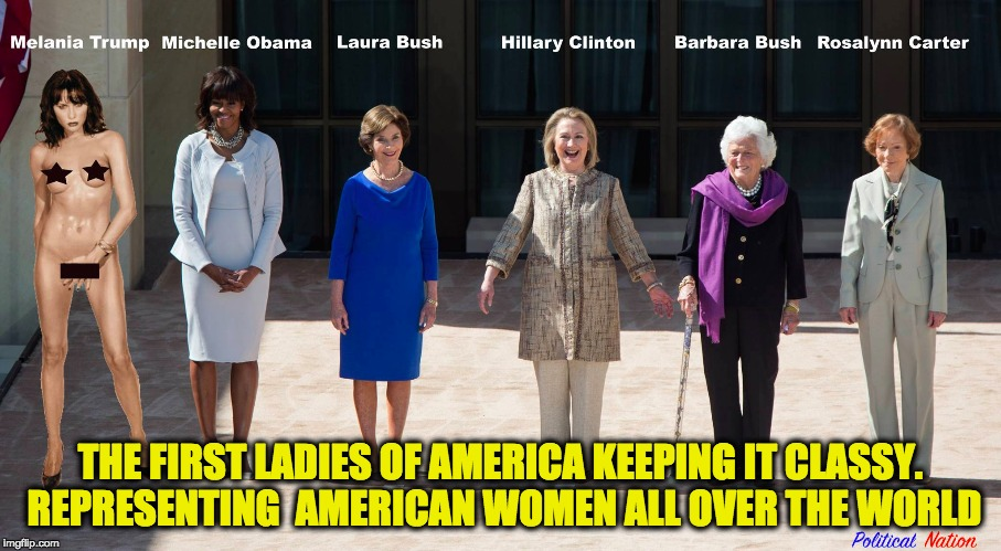 THE FIRST LADIES OF AMERICA KEEPING IT CLASSY. REPRESENTING  AMERICAN WOMEN ALL OVER THE WORLD | image tagged in nevertrump,never trump,nevertrump meme,melania trump,melania trump meme | made w/ Imgflip meme maker