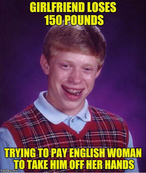 Bad Luck Brian Meme | GIRLFRIEND LOSES 150 POUNDS TRYING TO PAY ENGLISH WOMAN TO TAKE HIM OFF HER HANDS | image tagged in memes,bad luck brian | made w/ Imgflip meme maker
