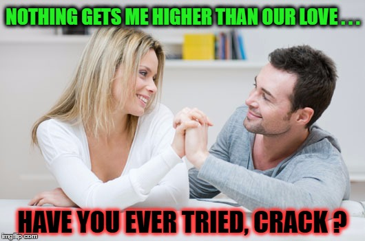 Rock Hard Love ? |  NOTHING GETS ME HIGHER THAN OUR LOVE . . . HAVE YOU EVER TRIED, CRACK ? | image tagged in drugs,humor memes,i love you,psycho,peer pressure | made w/ Imgflip meme maker