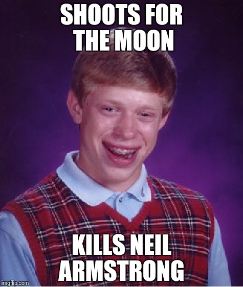 Bad Luck Brian Meme | SHOOTS FOR THE MOON KILLS NEIL ARMSTRONG | image tagged in memes,bad luck brian | made w/ Imgflip meme maker