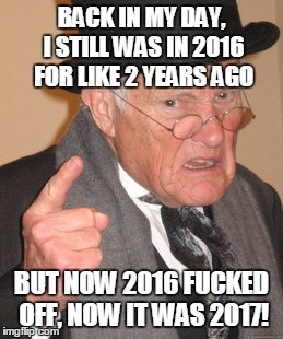 Back In My Day Meme | BACK IN MY DAY, I STILL WAS IN 2016 FOR LIKE 2 YEARS AGO BUT NOW 2016 F**KED OFF, NOW IT WAS 2017! | image tagged in memes,back in my day | made w/ Imgflip meme maker